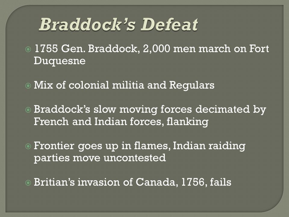  1755 Gen. Braddock, 2,000 men march on Fort Duquesne  Mix of colonial militia and Regulars  Braddock's slow moving forces decimated by French and