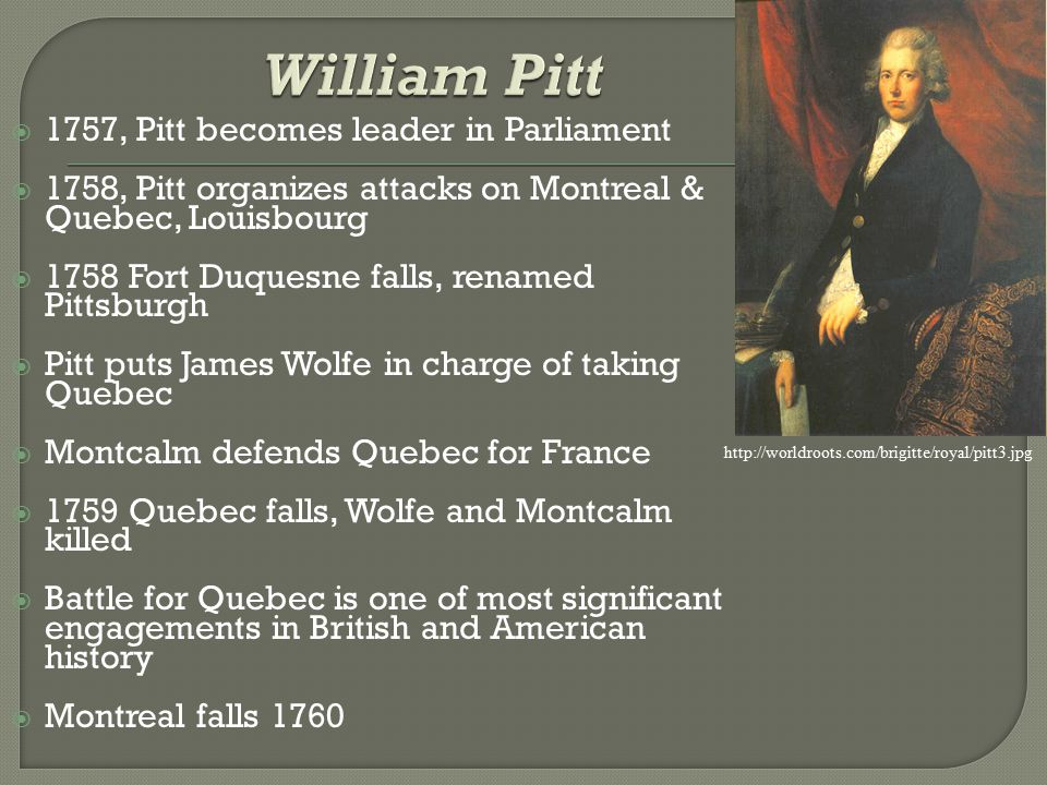  1757, Pitt becomes leader in Parliament  1758, Pitt organizes attacks on Montreal & Quebec, Louisbourg  1758 Fort Duquesne falls, renamed Pittsburgh  Pitt puts James Wolfe in charge of taking Quebec  Montcalm defends Quebec for France  1759 Quebec falls, Wolfe and Montcalm killed  Battle for Quebec is one of most significant engagements in British and American history  Montreal falls 1760 http://worldroots.com/brigitte/royal/pitt3.jpg