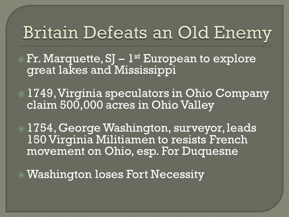  Fr. Marquette, SJ – 1 st European to explore great lakes and Mississippi  1749, Virginia speculators in Ohio Company claim 500,000 acres in Ohio Va