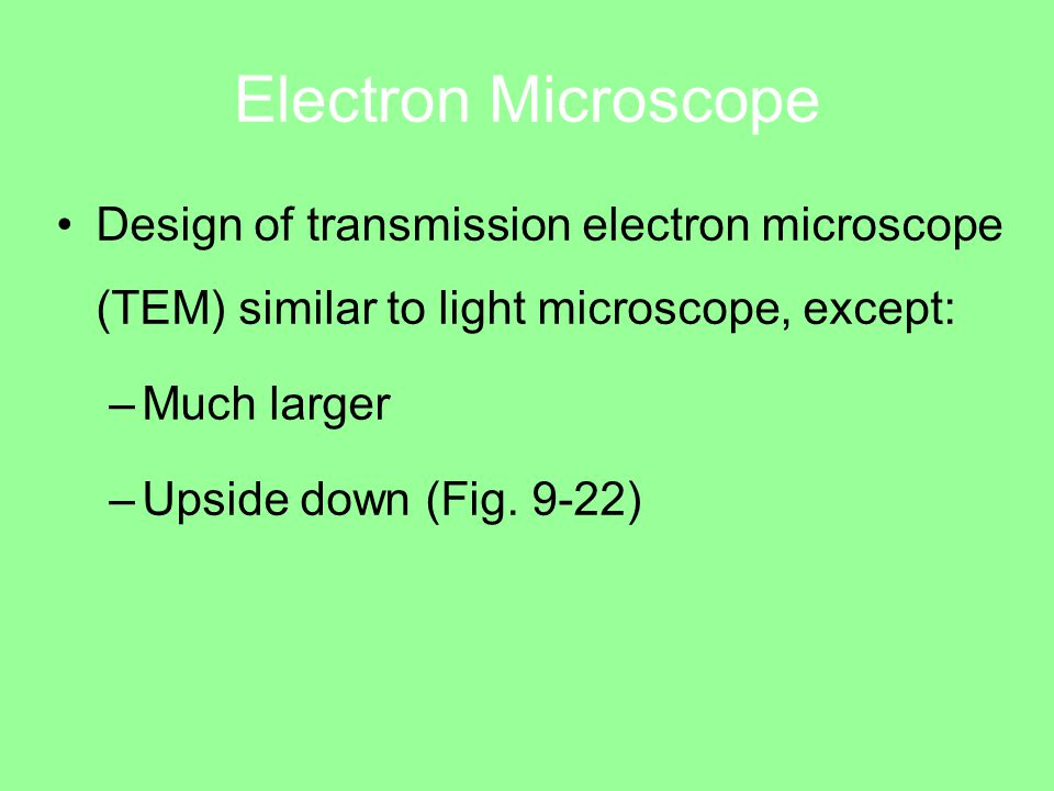 Electron Microscope Design of transmission electron microscope (TEM) similar to light microscope, except: –Much larger –Upside down (Fig.
