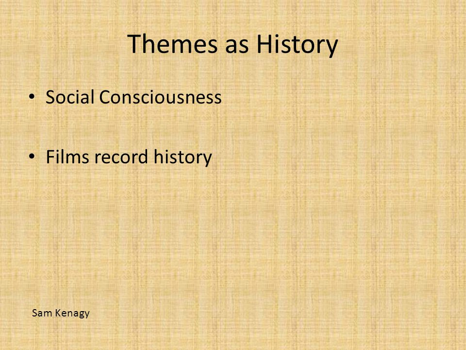 Themes as History Social Consciousness Films record history Sam Kenagy