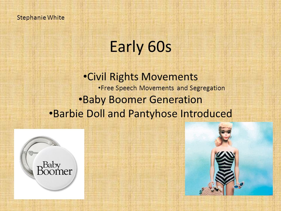 Early 60s Civil Rights Movements Free Speech Movements and Segregation Baby Boomer Generation Barbie Doll and Pantyhose Introduced Stephanie White