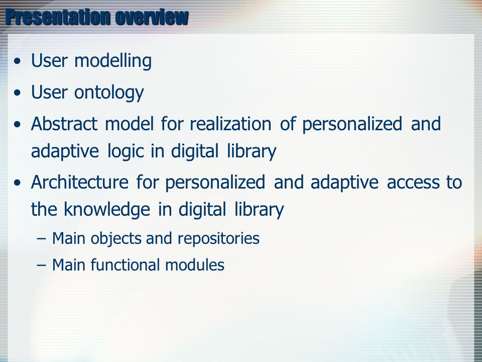Presentation overview User modelling User ontology Abstract model for realization of personalized and adaptive logic in digital library Architecture for personalized and adaptive access to the knowledge in digital library –Main objects and repositories –Main functional modules