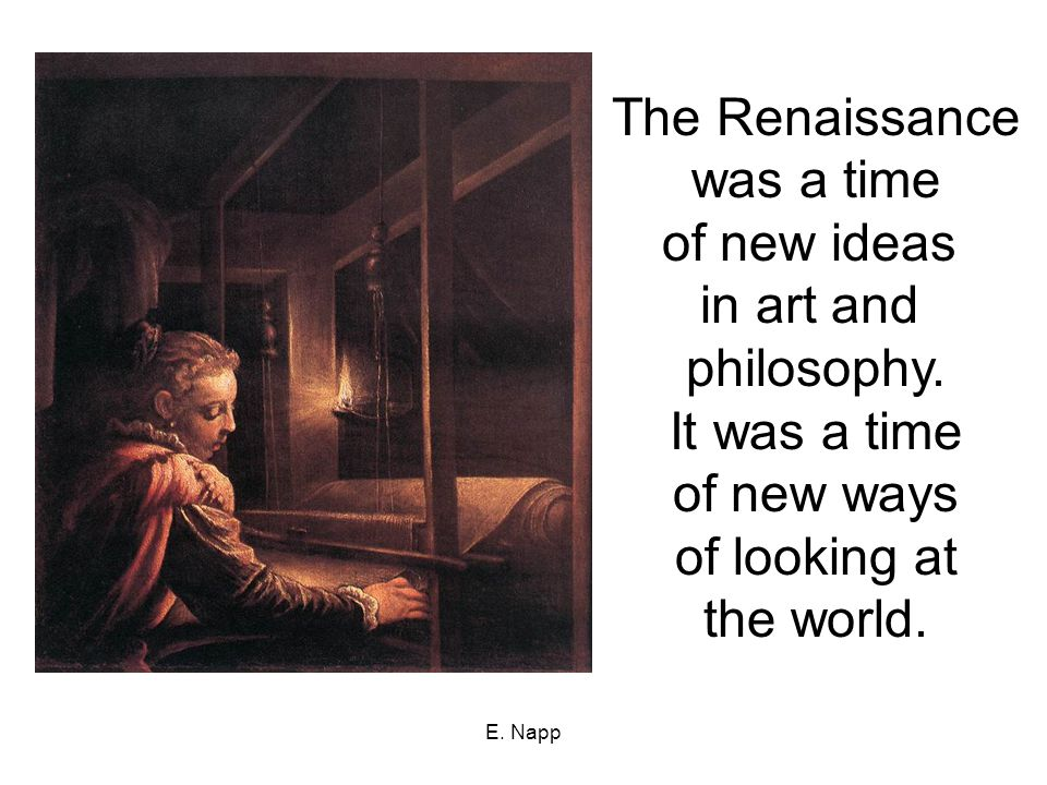 E. Napp The Renaissance was a time of new ideas in art and philosophy.