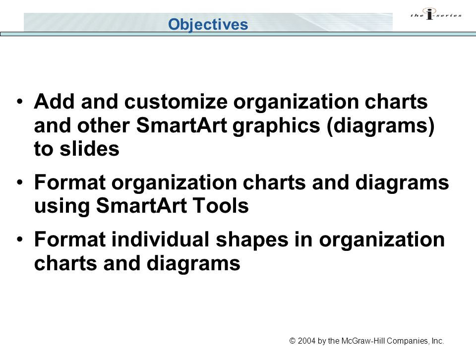 © 2004 by the McGraw-Hill Companies, Inc. Objectives Add and customize organization charts and other SmartArt graphics (diagrams) to slides Format org