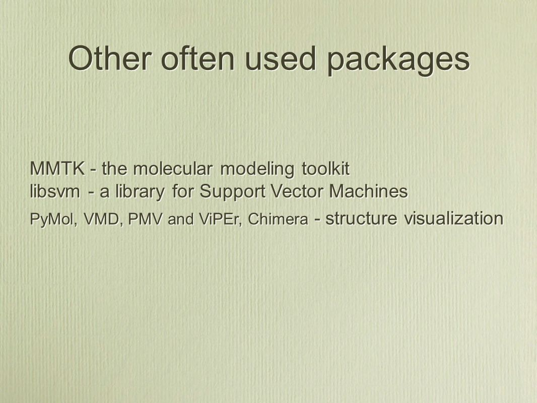 Other often used packages MMTK - the molecular modeling toolkit libsvm - a library for Support Vector Machines MMTK - the molecular modeling toolkit libsvm - a library for Support Vector Machines PyMol, VMD, PMV and ViPEr, Chimera - structure visualization