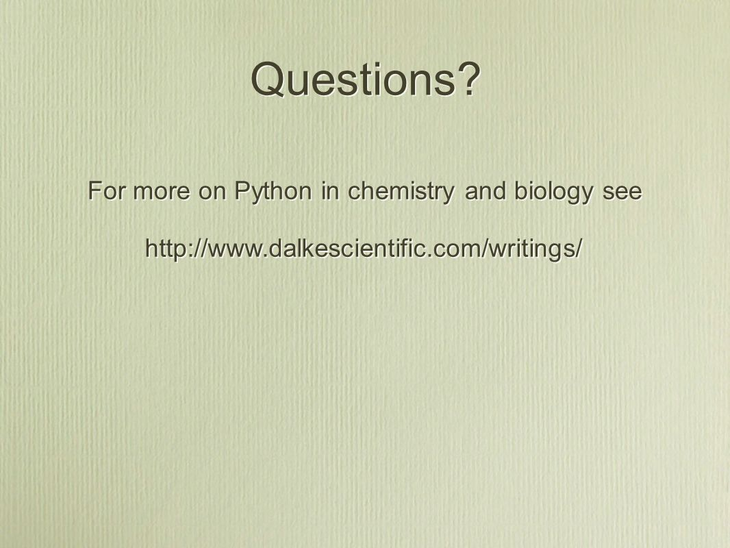 Questions http://www.dalkescientific.com/writings/ For more on Python in chemistry and biology see