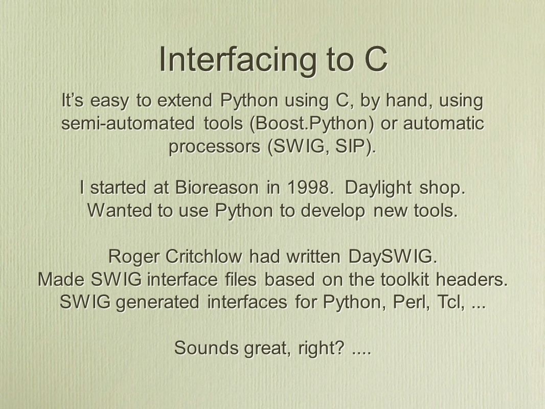 Interfacing to C It's easy to extend Python using C, by hand, using semi-automated tools (Boost.Python) or automatic processors (SWIG, SIP).