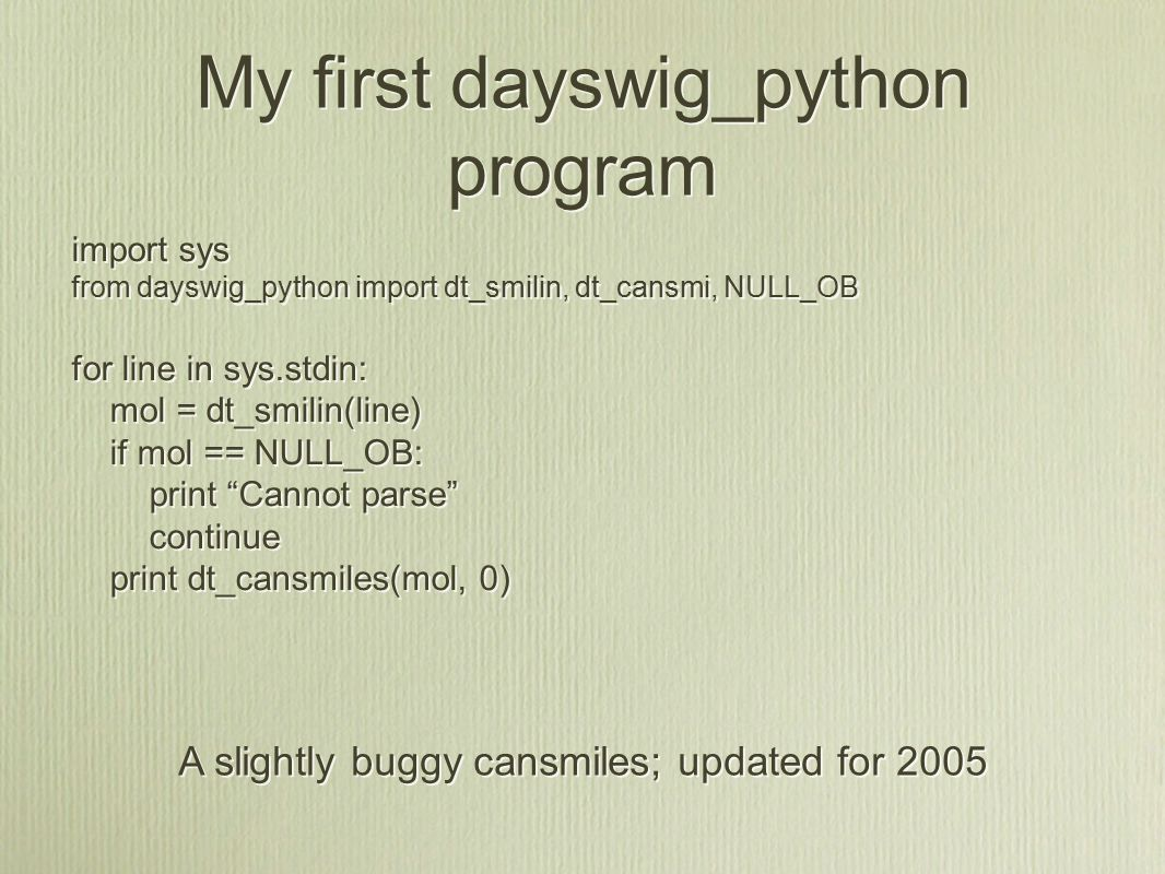 My first dayswig_python program import sys from dayswig_python import dt_smilin, dt_cansmi, NULL_OB for line in sys.stdin: mol = dt_smilin(line) if mol == NULL_OB: print Cannot parse continue print dt_cansmiles(mol, 0) import sys from dayswig_python import dt_smilin, dt_cansmi, NULL_OB for line in sys.stdin: mol = dt_smilin(line) if mol == NULL_OB: print Cannot parse continue print dt_cansmiles(mol, 0) A slightly buggy cansmiles; updated for 2005