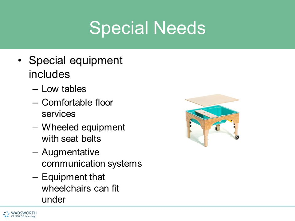 Special Needs Special equipment includes –Low tables –Comfortable floor services –Wheeled equipment with seat belts –Augmentative communication system