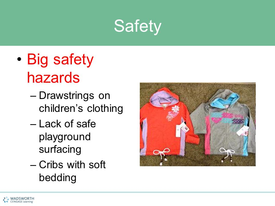 Safety Big safety hazards –Drawstrings on children's clothing –Lack of safe playground surfacing –Cribs with soft bedding