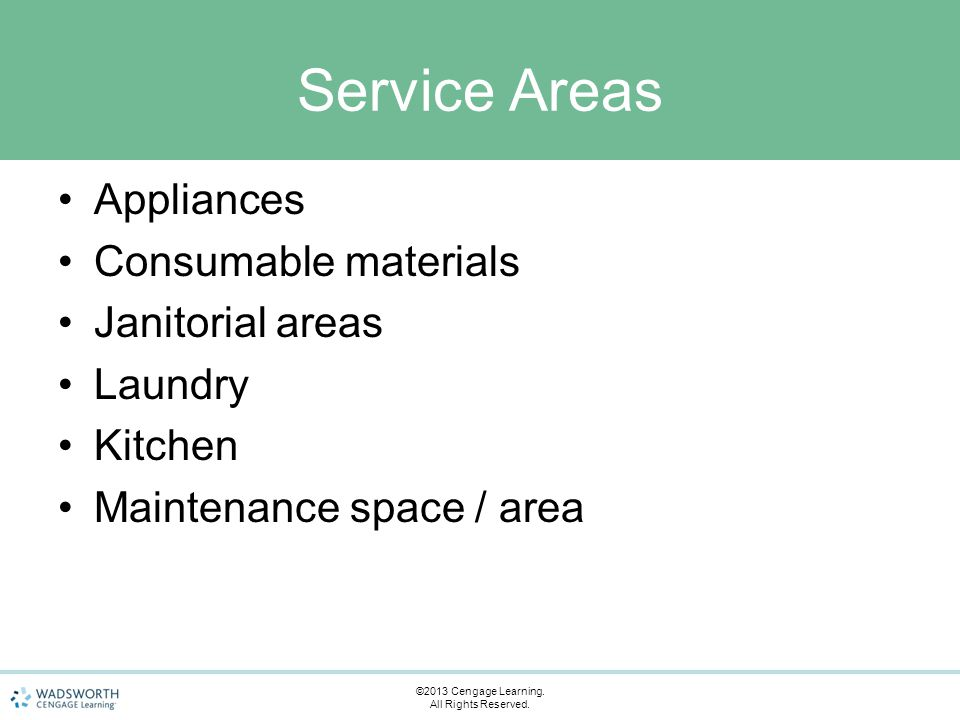 Service Areas Appliances Consumable materials Janitorial areas Laundry Kitchen Maintenance space / area ©2013 Cengage Learning. All Rights Reserved.