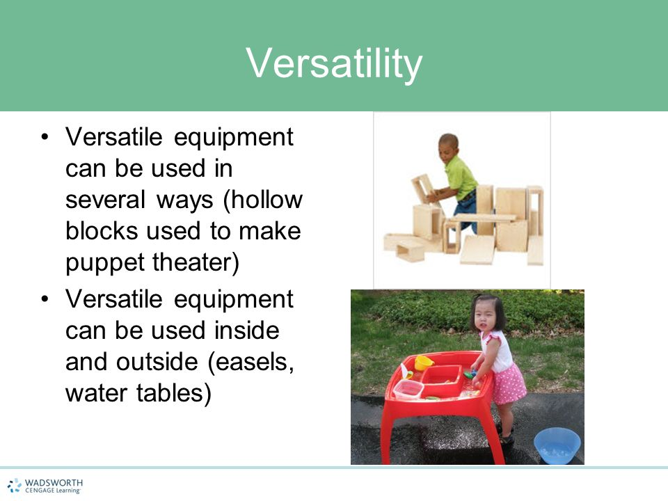 Versatility Versatile equipment can be used in several ways (hollow blocks used to make puppet theater) Versatile equipment can be used inside and out