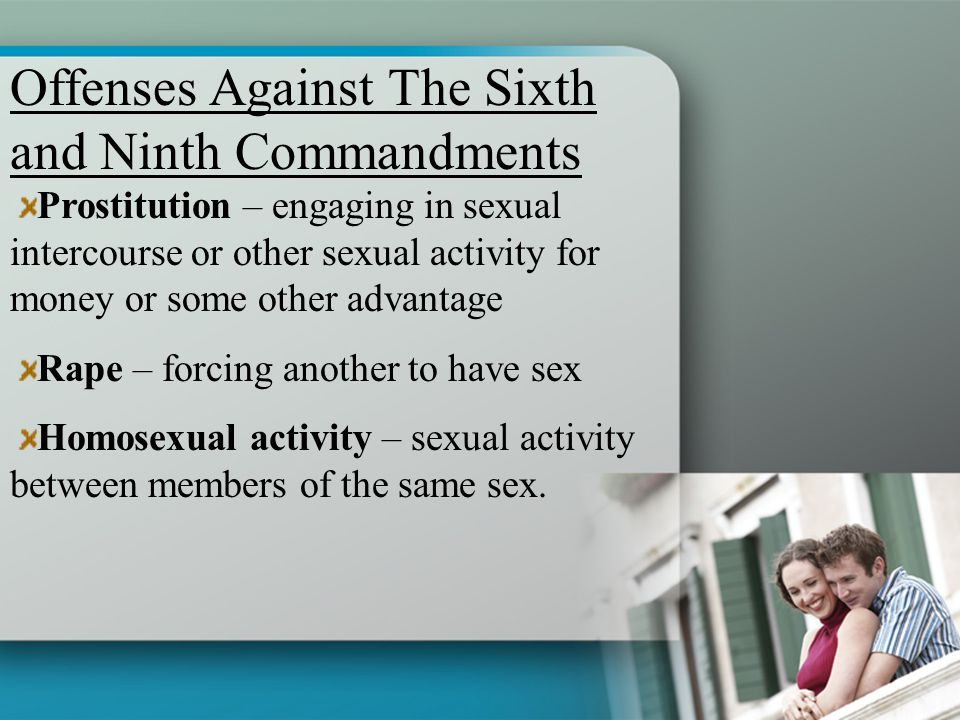 Prostitution – engaging in sexual intercourse or other sexual activity for money or some other advantage Rape – forcing another to have sex Homosexual