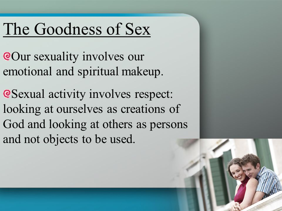 Our sexuality involves our emotional and spiritual makeup. Sexual activity involves respect: looking at ourselves as creations of God and looking at o