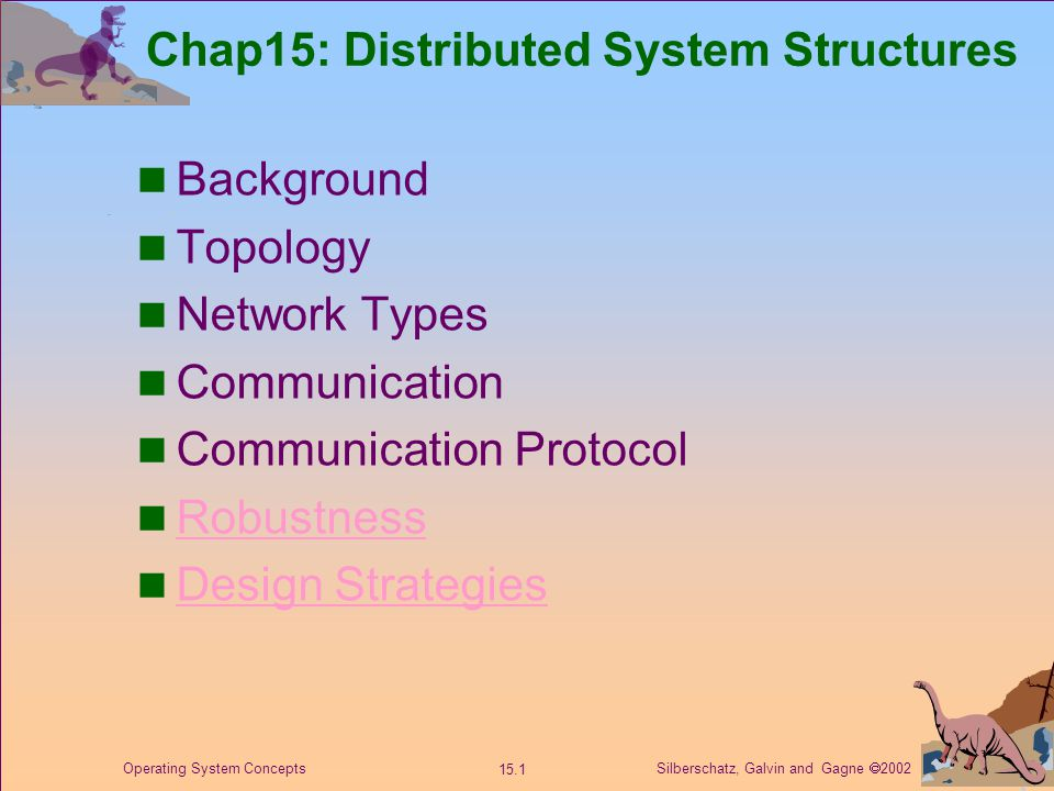 Silberschatz, Galvin and Gagne  2002 15.1 Operating System Concepts Chap15: Distributed System Structures Background Topology Network Types Communication Communication Protocol Robustness Design Strategies
