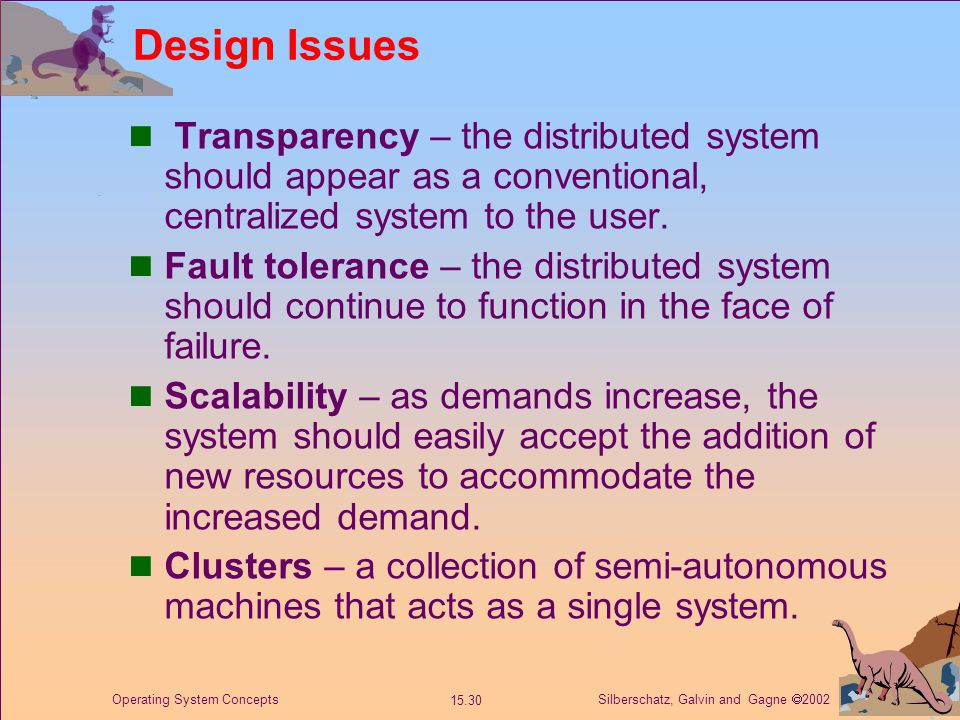 Silberschatz, Galvin and Gagne  2002 15.30 Operating System Concepts Design Issues Transparency – the distributed system should appear as a conventional, centralized system to the user.