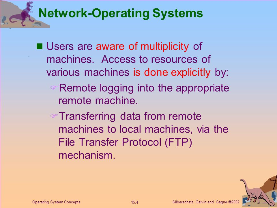 Silberschatz, Galvin and Gagne  2002 15.4 Operating System Concepts Network-Operating Systems Users are aware of multiplicity of machines.