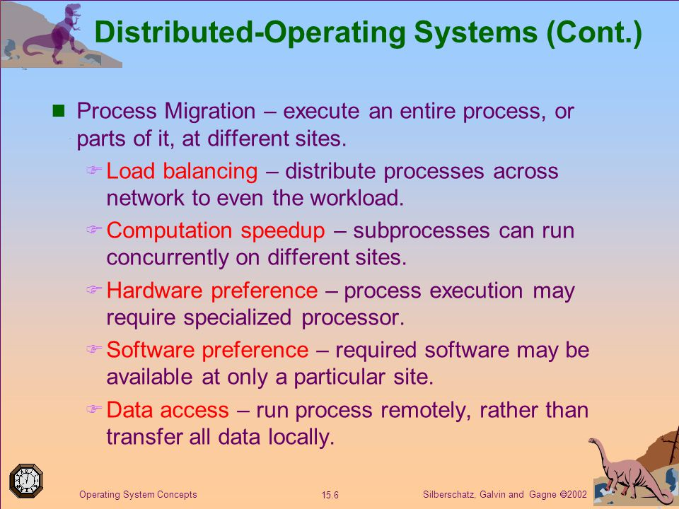 Silberschatz, Galvin and Gagne  2002 15.6 Operating System Concepts Distributed-Operating Systems (Cont.) Process Migration – execute an entire process, or parts of it, at different sites.