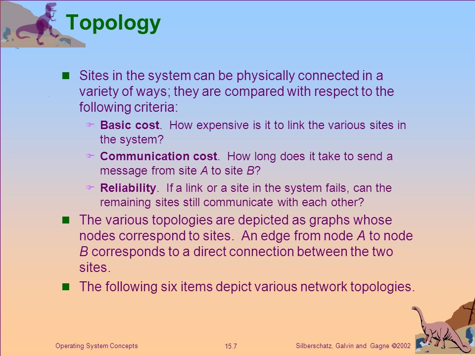 Silberschatz, Galvin and Gagne  2002 15.7 Operating System Concepts Topology Sites in the system can be physically connected in a variety of ways; they are compared with respect to the following criteria:  Basic cost.