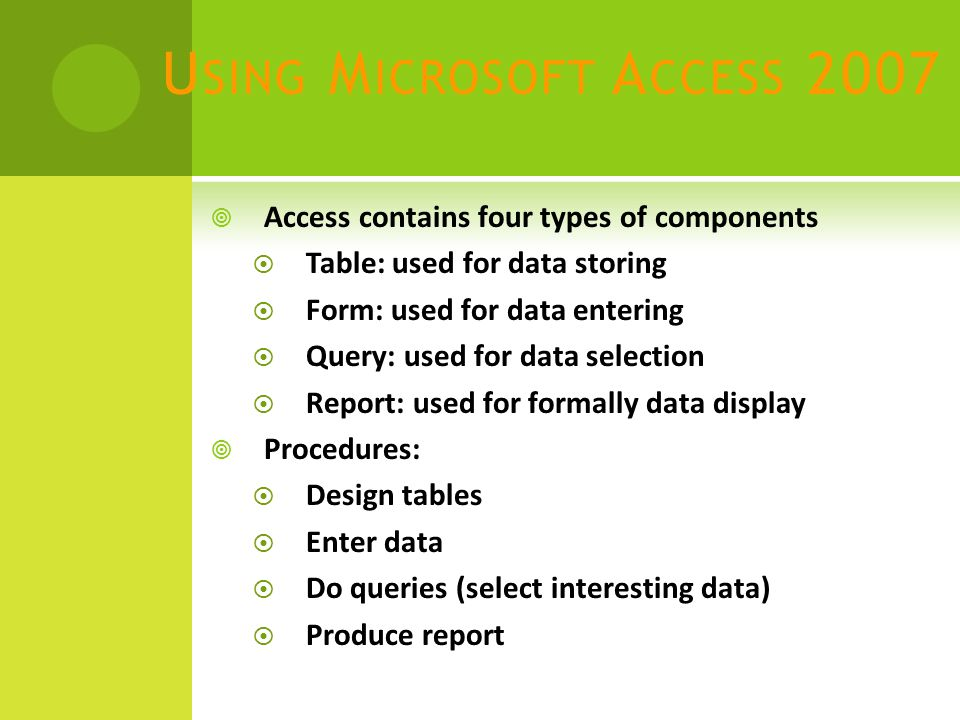 U SING M ICROSOFT A CCESS 2007  Access contains four types of components  Table: used for data storing  Form: used for data entering  Query: used for data selection  Report: used for formally data display  Procedures:  Design tables  Enter data  Do queries (select interesting data)  Produce report