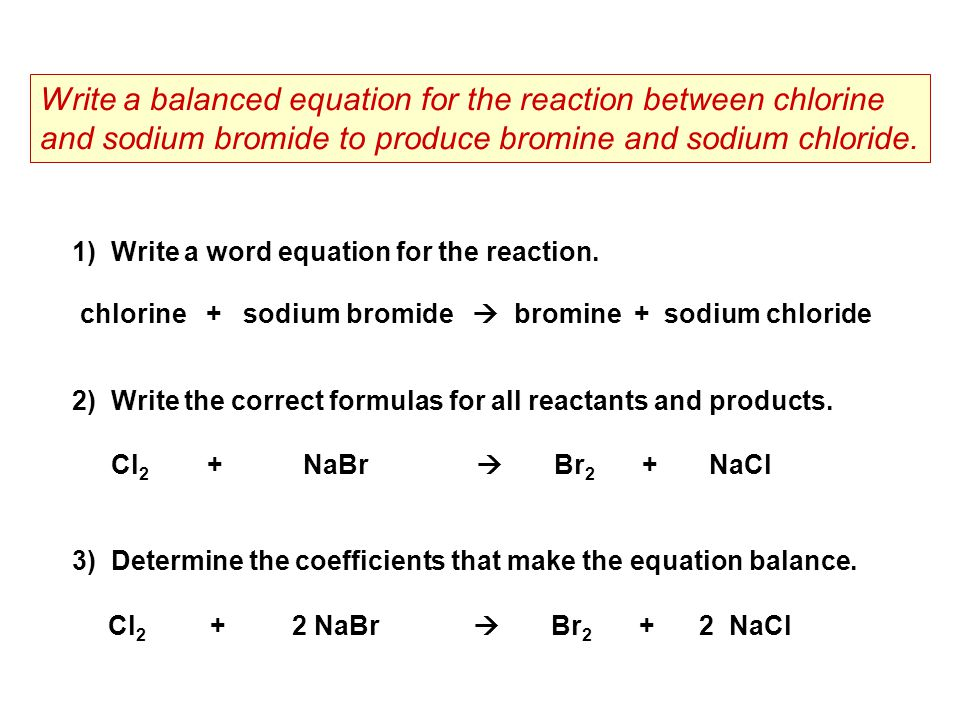 1) Write a word equation for the reaction. Write a balanced equation for the reaction between chlorine and sodium bromide to produce bromine and sodiu