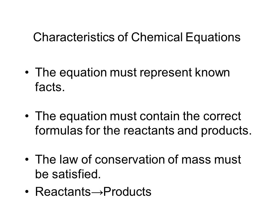 Characteristics of Chemical Equations The equation must represent known facts. The equation must contain the correct formulas for the reactants and pr