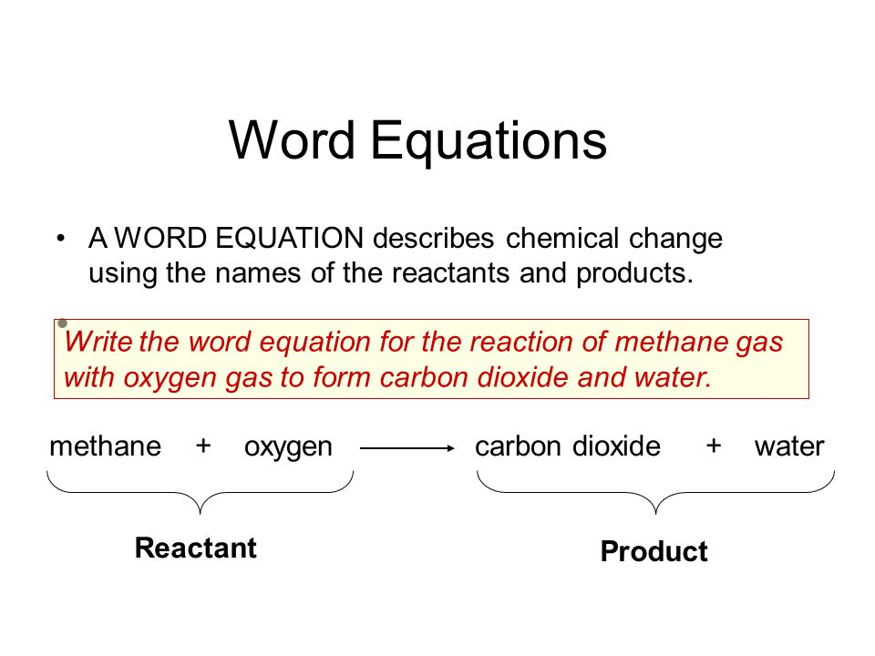 Word Equations A WORD EQUATION describes chemical change using the names of the reactants and products. Write the word equation for the reaction of me