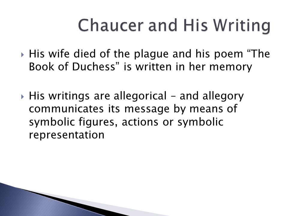  His wife died of the plague and his poem The Book of Duchess is written in her memory  His writings are allegorical – and allegory communicates its message by means of symbolic figures, actions or symbolic representation