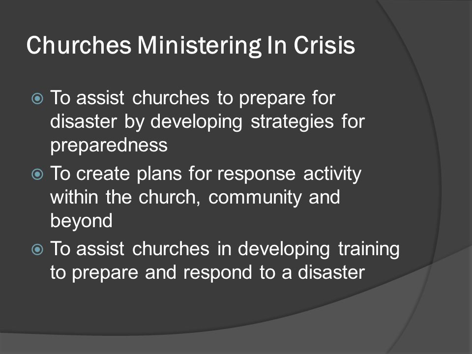 Churches Ministering In Crisis  To assist churches to prepare for disaster by developing strategies for preparedness  To create plans for response activity within the church, community and beyond  To assist churches in developing training to prepare and respond to a disaster