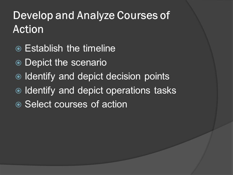 Develop and Analyze Courses of Action  Establish the timeline  Depict the scenario  Identify and depict decision points  Identify and depict operations tasks  Select courses of action