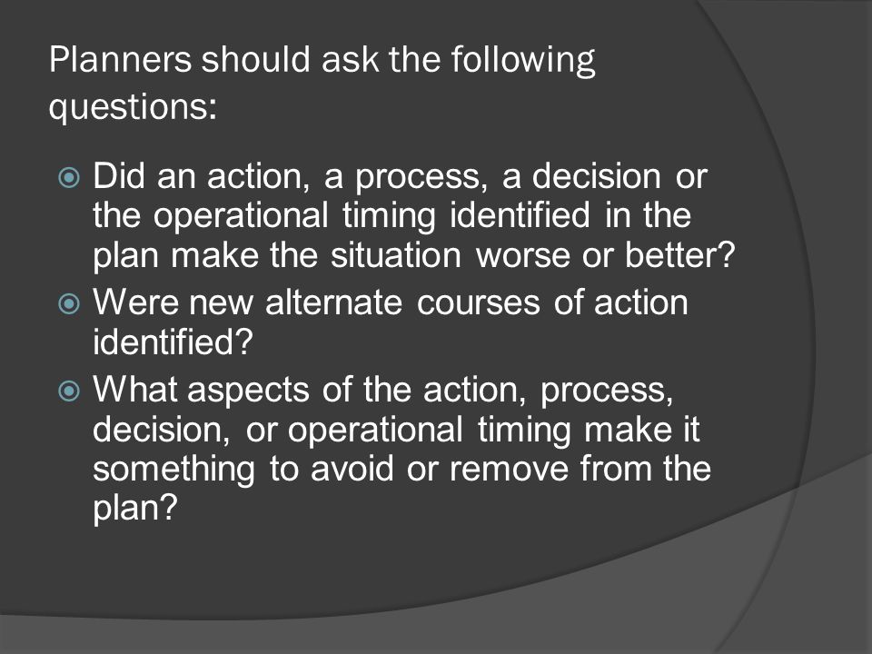 Planners should ask the following questions:  Did an action, a process, a decision or the operational timing identified in the plan make the situation worse or better.