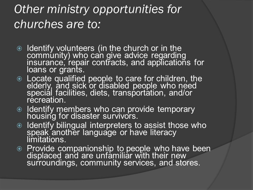 Other ministry opportunities for churches are to:  Identify volunteers (in the church or in the community) who can give advice regarding insurance, repair contracts, and applications for loans or grants.