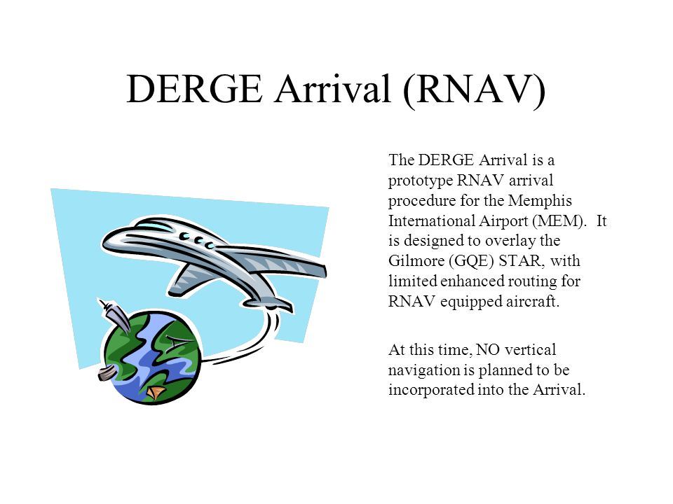 DERGE Arrival (RNAV) The DERGE Arrival is a prototype RNAV arrival procedure for the Memphis International Airport (MEM).