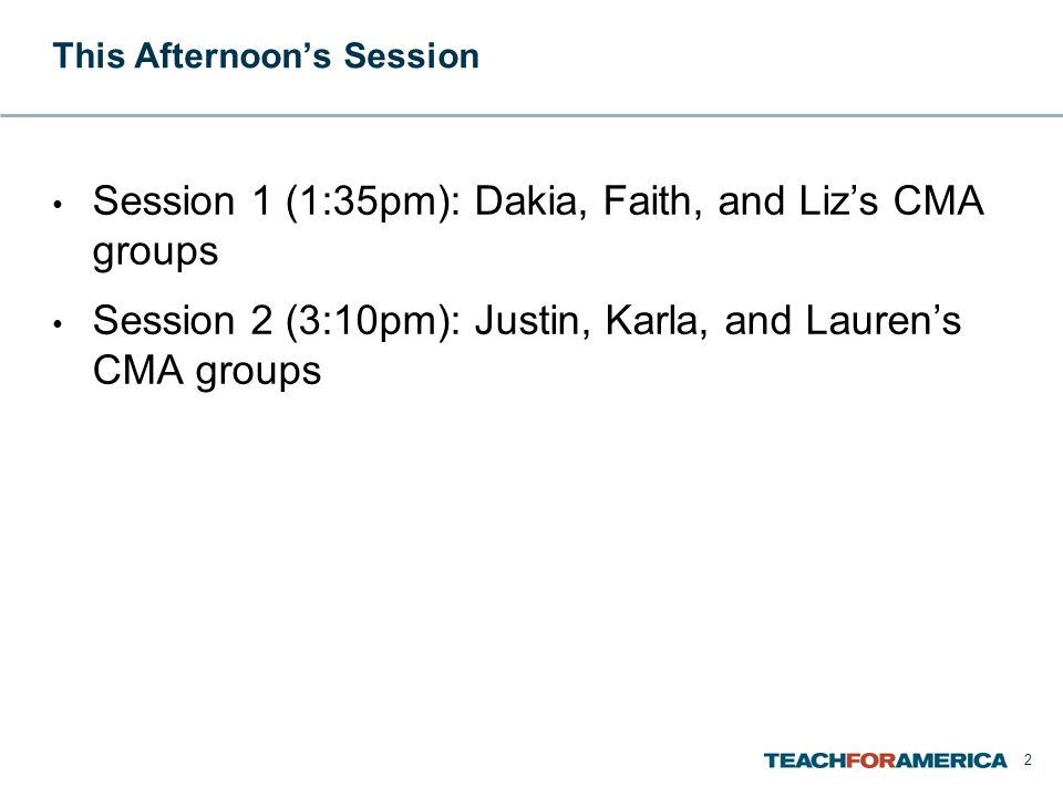 This Afternoon's Session Session 1 (1:35pm): Dakia, Faith, and Liz's CMA groups Session 2 (3:10pm): Justin, Karla, and Lauren's CMA groups 2