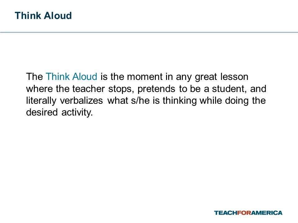 The Think Aloud is the moment in any great lesson where the teacher stops, pretends to be a student, and literally verbalizes what s/he is thinking while doing the desired activity.