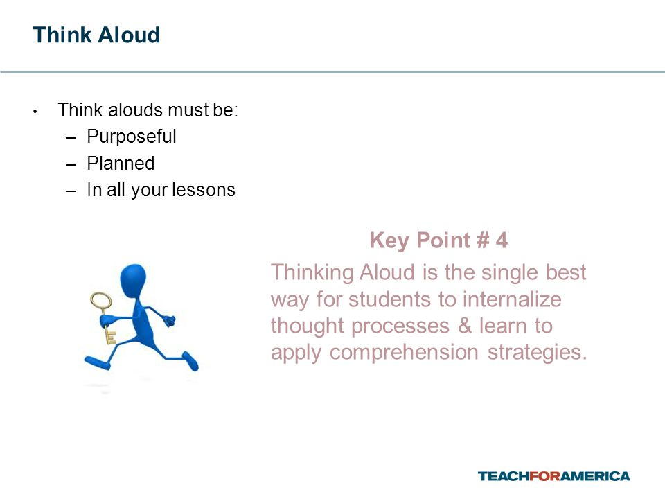 Think Aloud Think alouds must be: –Purposeful –Planned –In all your lessons Key Point # 4 Thinking Aloud is the single best way for students to internalize thought processes & learn to apply comprehension strategies.