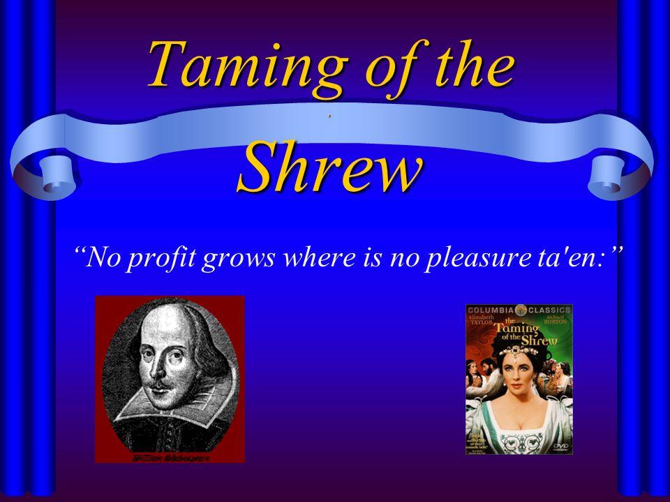 Taming of the, Shrew No profit grows where is no pleasure ta en:
