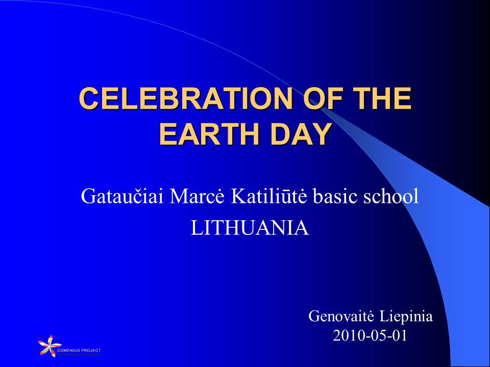 CELEBRATION OF THE EARTH DAY Gataučiai Marcė Katiliūtė basic school LITHUANIA Genovaitė Liepinia 2010-05-01