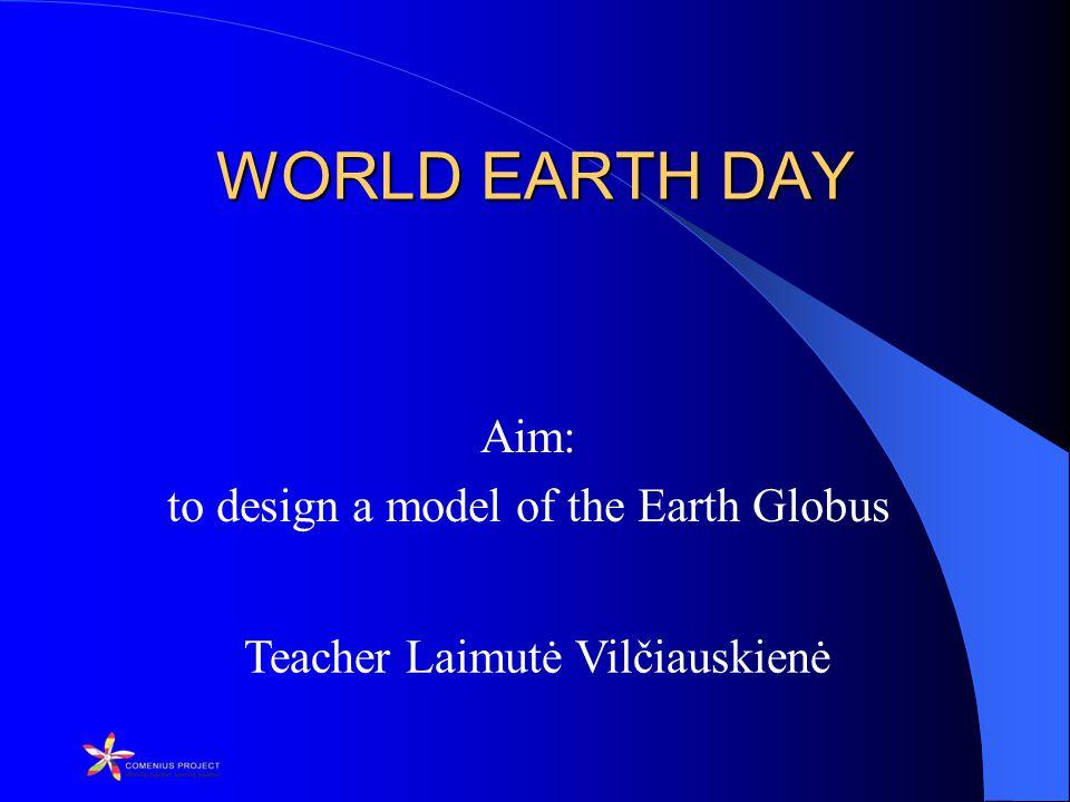 Teacher Laimutė Vilčiauskienė WORLD EARTH DAY WORLD EARTH DAY Aim: to design a model of the Earth Globus