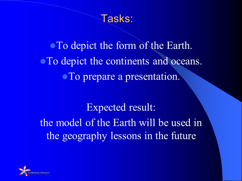 Tasks: To depict the form of the Earth. To depict the continents and oceans.