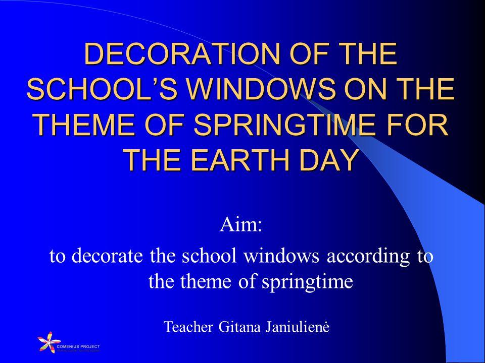 Teacher Gitana Janiulienė DECORATION OF THE SCHOOL'S WINDOWS ON THE THEME OF SPRINGTIME FOR THE EARTH DAY DECORATION OF THE SCHOOL'S WINDOWS ON THE THEME OF SPRINGTIME FOR THE EARTH DAY Aim: to decorate the school windows according to the theme of springtime