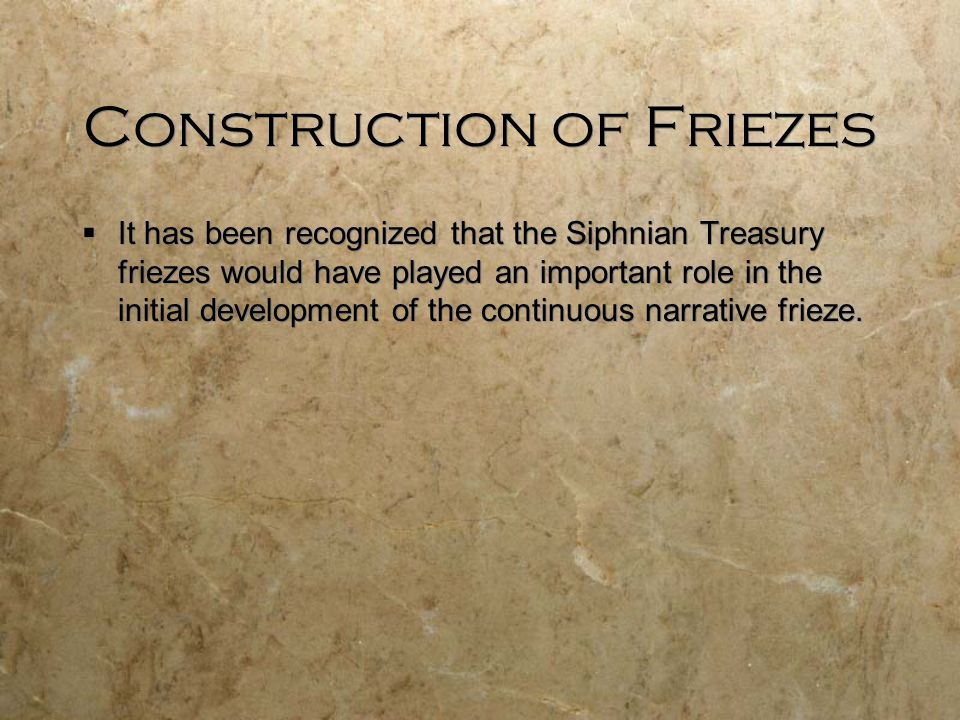 Construction of Friezes  It has been recognized that the Siphnian Treasury friezes would have played an important role in the initial development of the continuous narrative frieze.