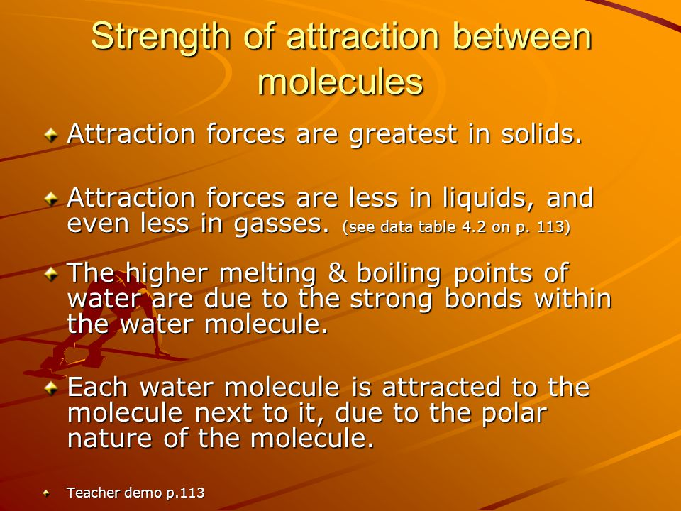 Strength of attraction between molecules Attraction forces are greatest in solids. Attraction forces are less in liquids, and even less in gasses. (se