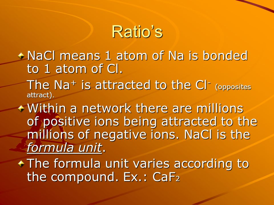 Ratio's NaCl means 1 atom of Na is bonded to 1 atom of Cl. The Na + is attracted to the Cl - (opposites attract). Within a network there are millions