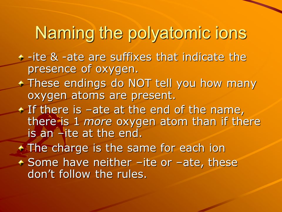Naming the polyatomic ions -ite & -ate are suffixes that indicate the presence of oxygen. These endings do NOT tell you how many oxygen atoms are pres