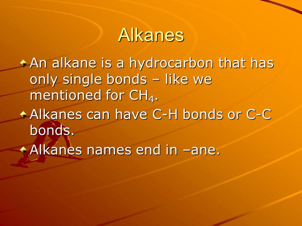 Alkanes An alkane is a hydrocarbon that has only single bonds – like we mentioned for CH 4. Alkanes can have C-H bonds or C-C bonds. Alkanes names end