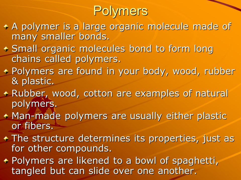 Polymers A polymer is a large organic molecule made of many smaller bonds. Small organic molecules bond to form long chains called polymers. Polymers