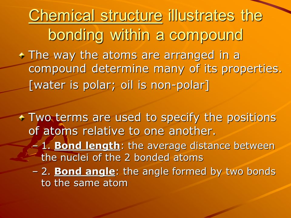 Chemical structure illustrates the bonding within a compound The way the atoms are arranged in a compound determine many of its properties. [water is