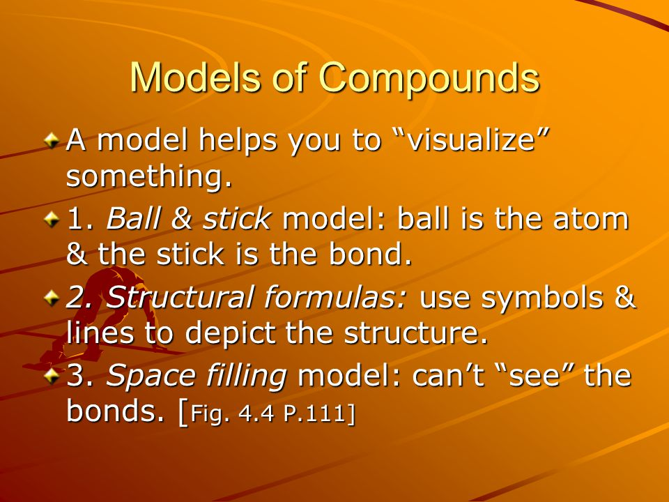 "Models of Compounds A model helps you to ""visualize"" something. 1. Ball & stick model: ball is the atom & the stick is the bond. 2. Structural formula"